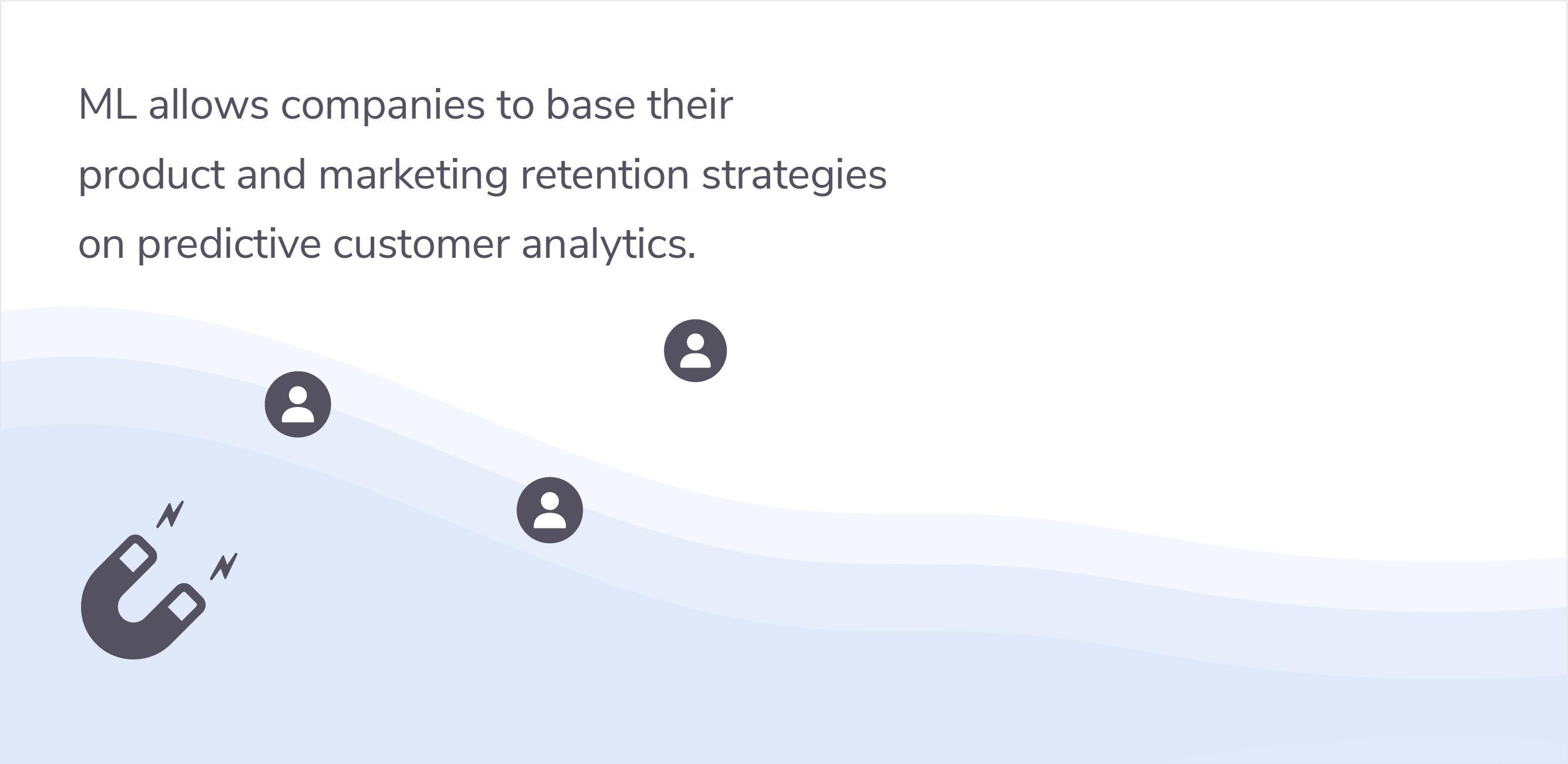 ML allows companies to base their product and marketing retention strategies  on predictive customer analytics