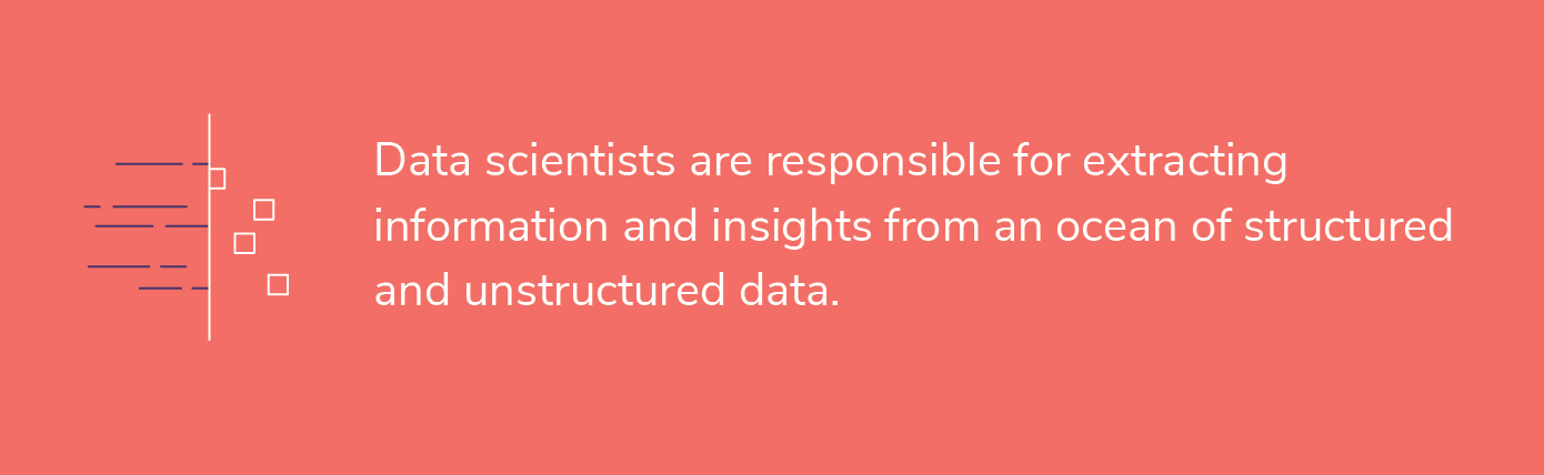 Data scientists are responsible for extracting information and insights from an ocean of structured and unstructured data.