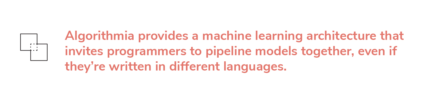 Algorithmia provides a machine learning architecture that invites programmers to pipeline models together, even if they're written in different languages.